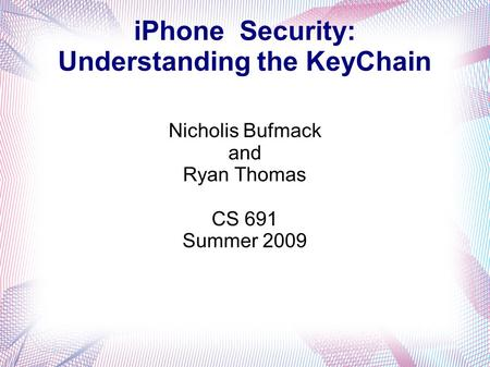 IPhone Security: Understanding the KeyChain Nicholis Bufmack and Ryan Thomas CS 691 Summer 2009.