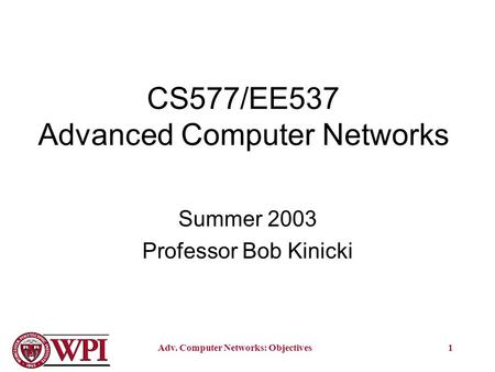 Adv. Computer Networks: Objectives1 CS577/EE537 Advanced Computer Networks Summer 2003 Professor Bob Kinicki.