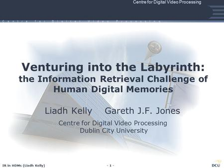 IR in HDMs (Liadh Kelly)- 1 - Centre for Digital Video Processing C e n t r e f o r D I g I t a l V I d e o P r o c e s s I n g Venturing into the Labyrinth: