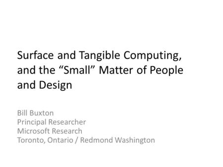 "Surface and Tangible Computing, and the ""Small"" Matter of People and Design Bill Buxton Principal Researcher Microsoft Research Toronto, Ontario / Redmond."