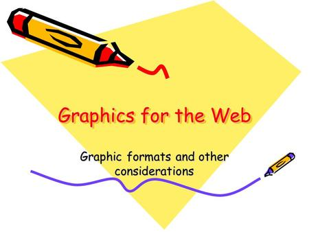 Graphics for the Web Graphic formats and other considerations.