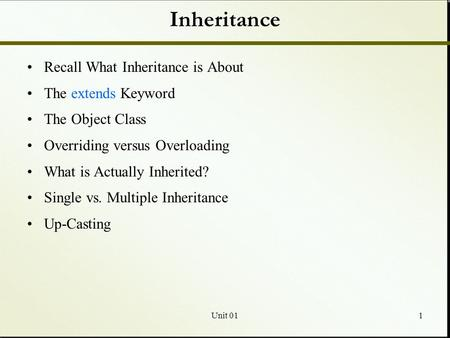 Unit 011 Inheritance Recall What Inheritance is About The extends Keyword The Object Class Overriding versus Overloading What is Actually Inherited? Single.