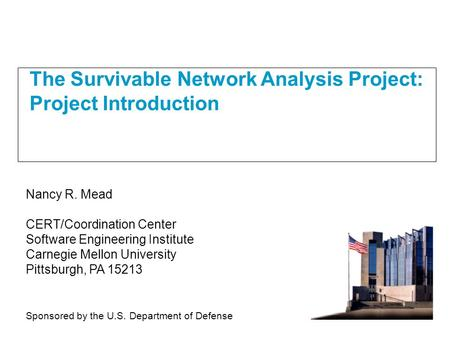 The Survivable Network Analysis Project: Project Introduction Nancy R. Mead CERT/Coordination Center Software Engineering Institute Carnegie Mellon University.