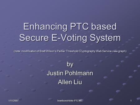 1/11/2007 bswilson/eVote-PTCWS 1 Enhancing PTC based Secure E-Voting System (note: modification of Brett Wilson's Paillier Threshold Cryptography Web Service.