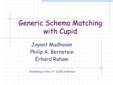 Generic Schema Matching with Cupid Jayant Madhavan Philip A. Bernstein Erhard Raham Proceedings of the 27 th VLDB Conference.