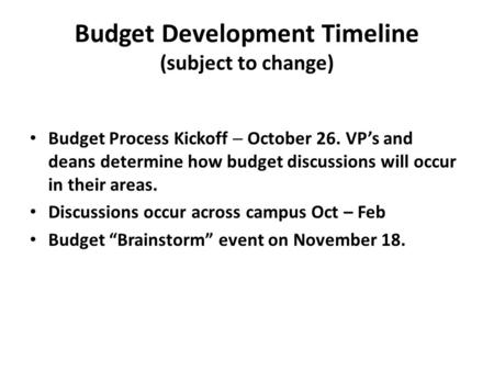 Budget Development Timeline (subject to change) Budget Process Kickoff  October 26. VP's and deans determine how budget discussions will occur in their.