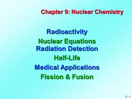 2 - 1 Chapter 9: Nuclear Chemistry Radioactivity Nuclear Equations Radiation Detection Half-Life Medical Applications Fission & Fusion.