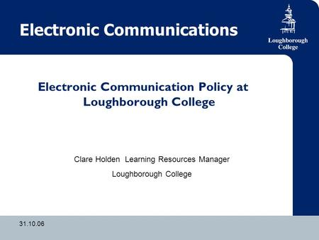 31.10.06 Electronic Communications Electronic Communication Policy at Loughborough College Clare Holden Learning Resources Manager Loughborough College.