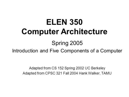 ELEN 350 Computer Architecture Spring 2005 Introduction and Five Components of a Computer Adapted from CS 152 Spring 2002 UC Berkeley Adapted from CPSC.