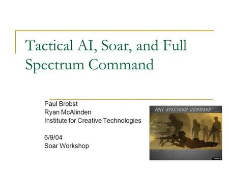 Tactical AI, Soar, and Full Spectrum Command Paul Brobst Ryan McAlinden Institute for Creative Technologies 6/9/04 Soar Workshop.