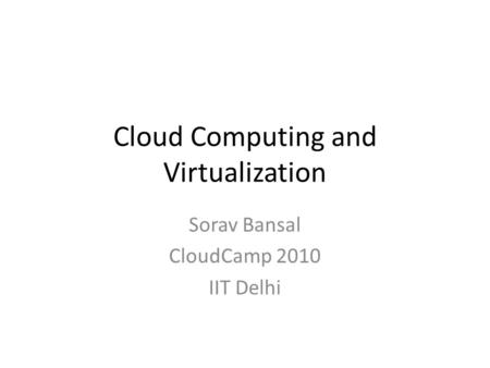 Cloud Computing and Virtualization Sorav Bansal CloudCamp 2010 IIT Delhi.