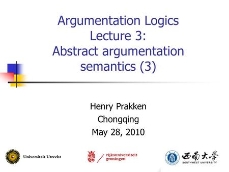 Argumentation Logics Lecture 3: Abstract argumentation semantics (3) Henry Prakken Chongqing May 28, 2010.
