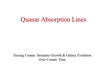 Quasar Absorption Lines Tracing Cosmic Structure Growth & Galaxy Evolution Over Cosmic Time.
