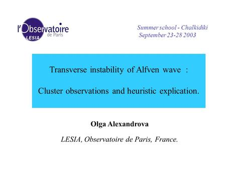 Transverse instability of Alfven wave : Cluster observations and heuristic explication. Olga Alexandrova LESIA, Observatoire de Paris, France. Summer school.