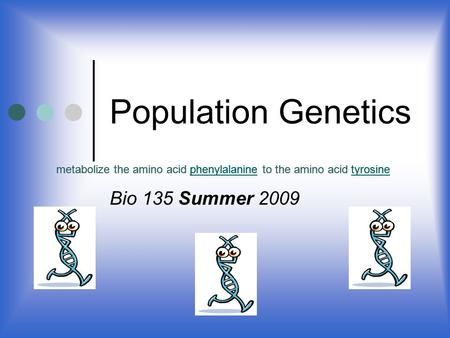 Population Genetics Bio 135 Summer 2009 metabolize the amino acid phenylalanine to the amino acid tyrosinephenylalaninetyrosinemetabolize the amino acid.
