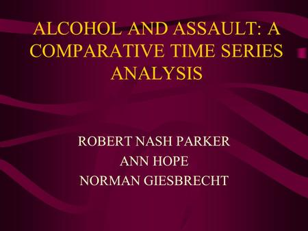 ALCOHOL AND ASSAULT: A COMPARATIVE TIME SERIES ANALYSIS ROBERT NASH PARKER ANN HOPE NORMAN GIESBRECHT.