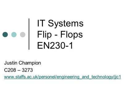 IT Systems Flip - Flops EN230-1 Justin Champion C208 – 3273 www.staffs.ac.uk/personel/engineering_and_technology/jjc1.