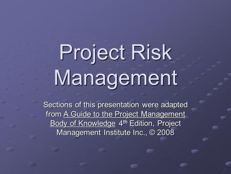 Project Risk Management Sections of this presentation were adapted from A Guide to the Project Management Body of Knowledge 4 th Edition, Project Management.