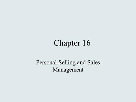 Chapter 16 Personal Selling and Sales Management.