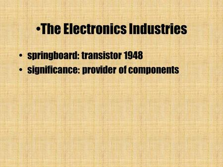 The Electronics Industries springboard: transistor 1948 significance: provider of components.
