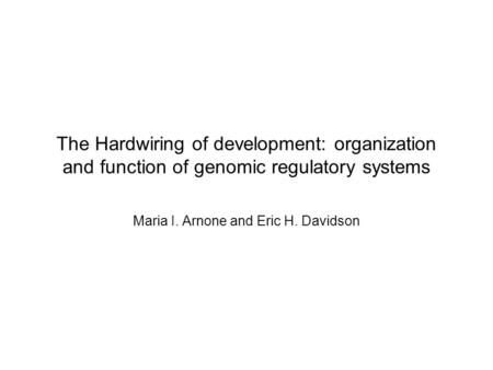 The Hardwiring of development: organization and function of genomic regulatory systems Maria I. Arnone and Eric H. Davidson.