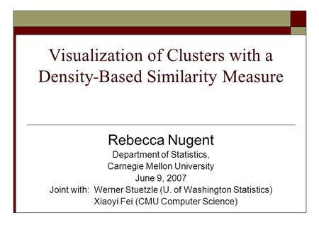 Visualization of Clusters with a Density-Based Similarity Measure Rebecca Nugent Department of Statistics, Carnegie Mellon University June 9, 2007 Joint.
