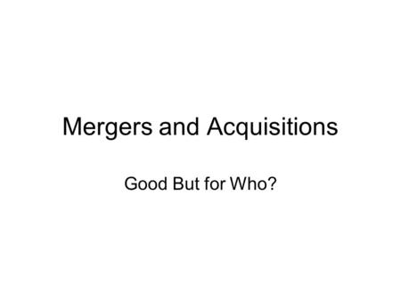 Mergers and Acquisitions Good But for Who?. What is a Merger? In a MERGER, two (or more) corporations come together to combine and share their resources.