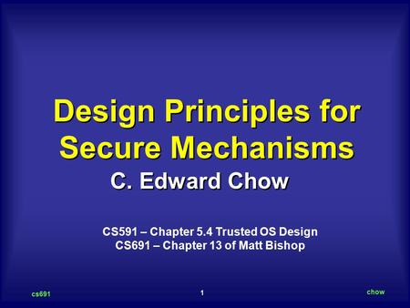 1 cs691 chow C. Edward Chow Design Principles for Secure Mechanisms CS591 – Chapter 5.4 Trusted OS Design CS691 – Chapter 13 of Matt Bishop.