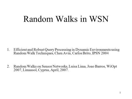 1 Random Walks in WSN 1.Efficient and Robust Query Processing in Dynamic Environments using Random Walk Techniques, Chen Avin, Carlos Brito, IPSN 2004.