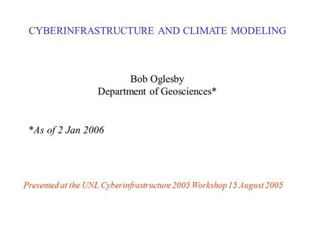 CYBERINFRASTRUCTURE AND CLIMATE MODELING Bob Oglesby Department of Geosciences* *As of 2 Jan 2006 Presented at the UNL Cyberinfrastructure 2005 Workshop.