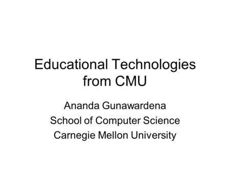 Educational Technologies from CMU Ananda Gunawardena School of Computer Science Carnegie Mellon University.