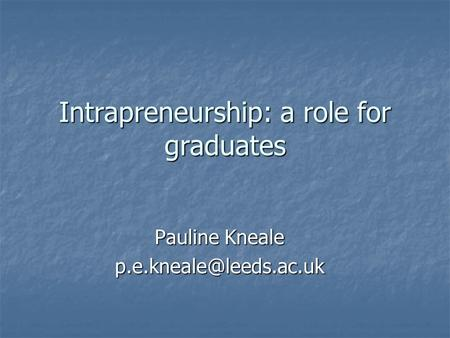 Intrapreneurship: a role for graduates Pauline Kneale