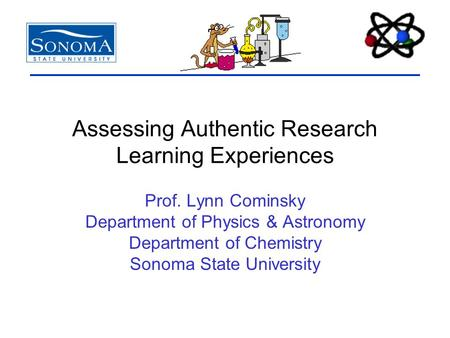Assessing Authentic Research Learning Experiences Prof. Lynn Cominsky Department of Physics & Astronomy Department of Chemistry Sonoma State University.