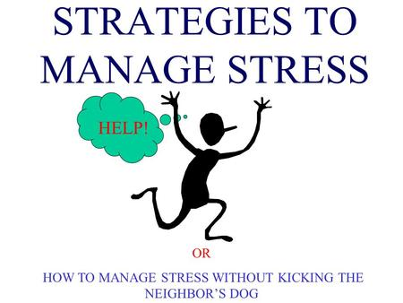STRATEGIES TO MANAGE STRESS HELP! OR HOW TO MANAGE STRESS WITHOUT KICKING THE NEIGHBOR'S DOG.