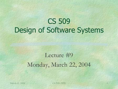 March 22, 2004CS 509 - WPI1 CS 509 Design of Software Systems Lecture #9 Monday, March 22, 2004.