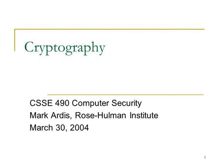 1 Cryptography CSSE 490 Computer Security Mark Ardis, Rose-Hulman Institute March 30, 2004.