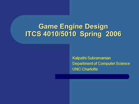 Game Engine Design ITCS 4010/5010 Spring 2006 Kalpathi Subramanian Department of Computer Science UNC Charlotte.