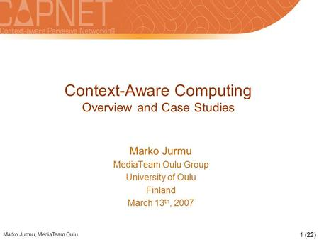 Marko Jurmu, MediaTeam Oulu 1 (22) Context-Aware Computing Overview and Case Studies Marko Jurmu MediaTeam Oulu Group University of Oulu Finland March.