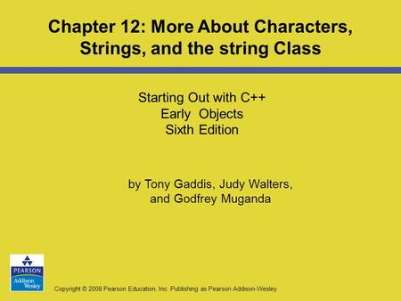 Copyright © 2008 Pearson Education, Inc. Publishing as Pearson Addison-Wesley Starting Out with C++ Early Objects Sixth Edition Chapter 12: More About.