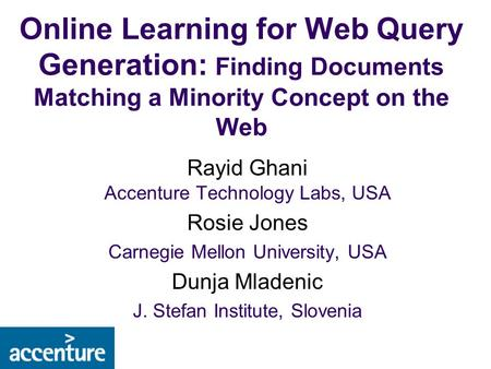 Online Learning for Web Query Generation: Finding Documents Matching a Minority Concept on the Web Rayid Ghani Accenture Technology Labs, USA Rosie Jones.