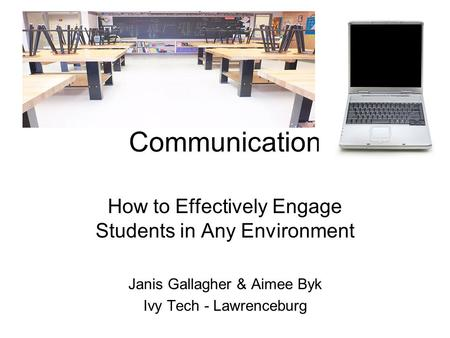 Communication How to Effectively Engage Students in Any Environment Janis Gallagher & Aimee Byk Ivy Tech - Lawrenceburg.