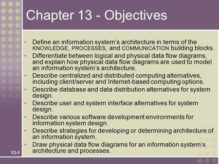 13-1 Chapter 13 - Objectives Define an information system's architecture in terms of the KNOWLEDGE, PROCESSES, and COMMUNICATION building blocks. Differentiate.