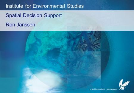 Spatial Decision Support Ron Janssen Institute for Environmental Studies.