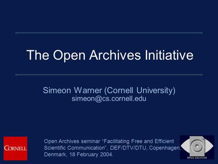 "The Open Archives Initiative Simeon Warner (Cornell University) Open Archives seminar ""Facilitating Free and Efficient Scientific."