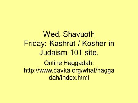 Wed. Shavuoth Friday: Kashrut / Kosher in Judaism 101 site. Online Haggadah:  dah/index.html.