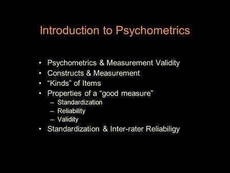 "Introduction to Psychometrics Psychometrics & Measurement Validity Constructs & Measurement ""Kinds"" of Items Properties of a ""good measure"" –Standardization."