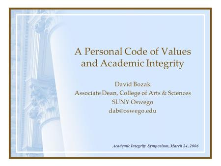 A Personal Code of Values and Academic Integrity David Bozak Associate Dean, College of Arts & Sciences SUNY Oswego Academic Integrity Symposium,