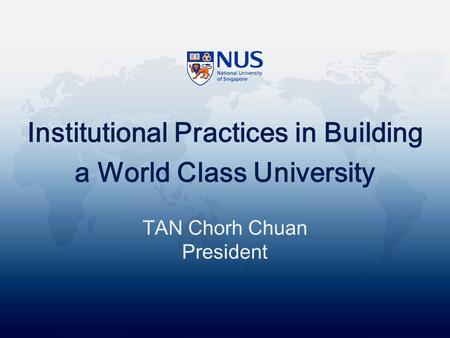 Institutional Practices in Building a World Class University TAN Chorh Chuan President.