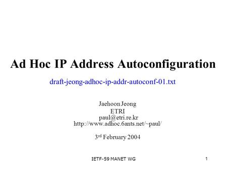 1IETF-59 MANET WG Ad Hoc IP Address Autoconfiguration Jaehoon Jeong ETRI  3 rd February 2004 draft-jeong-adhoc-ip-addr-autoconf-01.txt.