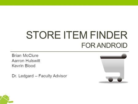 STORE ITEM FINDER FOR ANDROID Brian McClure Aarron Hulswitt Kevrin Blood Dr. Ledgard – Faculty Advisor.